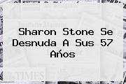 http://tecnoautos.com/wp-content/uploads/imagenes/tendencias/thumbs/sharon-stone-se-desnuda-a-sus-57-anos.jpg Sharon Stone. Sharon Stone se desnuda a sus 57 años, Enlaces, Imágenes, Videos y Tweets - http://tecnoautos.com/actualidad/sharon-stone-sharon-stone-se-desnuda-a-sus-57-anos/