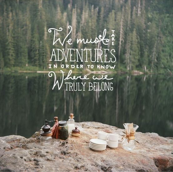 """We must take adventures in order to know where we truly belong."" #adventures #belonging #life"