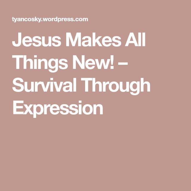 Jesus Makes All Things New! – Survival Through Expression