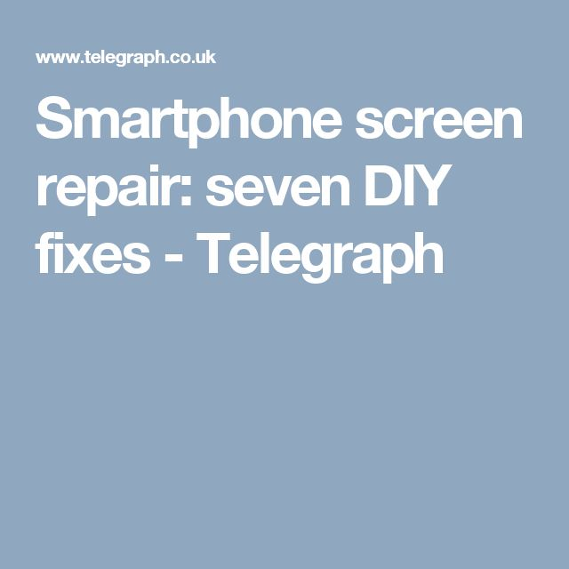 Smartphone screen repair: seven DIY fixes - Telegraph
