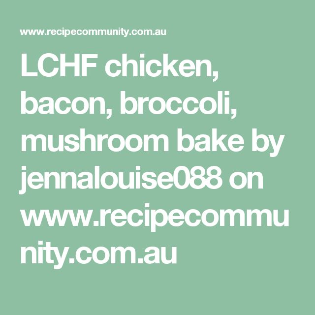 LCHF chicken, bacon, broccoli, mushroom bake by jennalouise088 on www.recipecommunity.com.au
