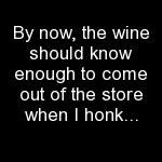 By now, the wine should know enough to come out of the store when I honk....