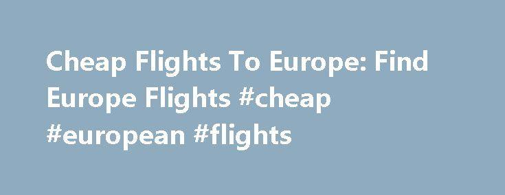 Cheap Flights To Europe: Find Europe Flights #cheap #european #flights http://flight.remmont.com/cheap-flights-to-europe-find-europe-flights-cheap-european-flights-2/  #cheap european flights # Flights To Europe Top Destinations in Europe Europe Flights H