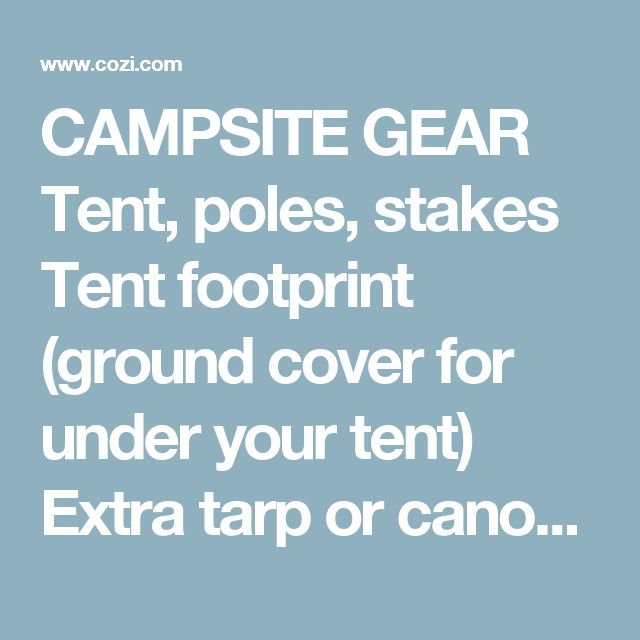 CAMPSITE GEAR Tent, poles, stakes Tent footprint (ground cover for under your tent) Extra tarp or canopy Sleeping bag for each camper Sleeping pad for each camper Repair kit for pads, mattress, tent, tarp Pillows Extra blankets Chairs Headlamps or flashlights (extra batteries) Lantern Lantern fuel or batteries KITCHEN Stove Fuel for stove Matches or lighter Firewood Frying pan Pot French press or portable coffee maker Corkscrew Tablecloth Roasting sticks for marshmallows, hot dogs…