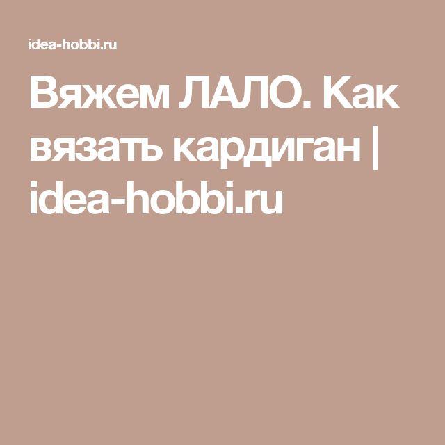 Вяжем ЛАЛО. Как вязать кардиган | idea-hobbi.ru