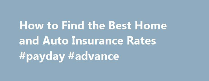 How to Find the Best Home and Auto Insurance Rates #payday #advance http://insurance.remmont.com/how-to-find-the-best-home-and-auto-insurance-rates-payday-advance/  #rates on car insurance # How to Find the Best Home and Auto Insurance Rates Question Thank you, Steve Answers First, thank you for asking your question. I think this is a very good question and most Americans can save a lot of money by periodically review their home and auto insurance policies. I went […]The post How to Find…