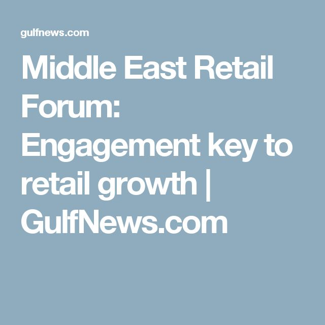 Middle East Retail Forum: Engagement key to retail growth | GulfNews.com