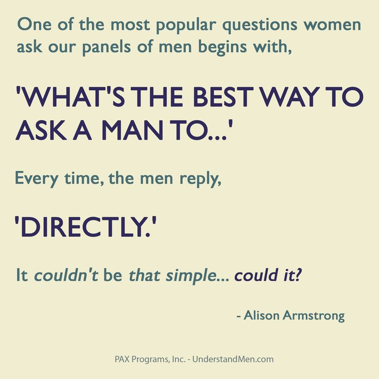 One of the most popular questions women ask our panels of men begins with, 'What's the best way to ask a man to...' Every time, the men reply, 'Directly.' It couldn't be that simple...could it?  -- Alison Armstrong