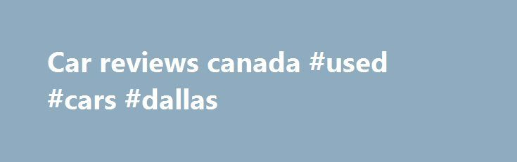 Car reviews canada #used #cars #dallas http://nef2.com/car-reviews-canada-used-cars-dallas/  #car reviews canada # Car Rental Agencies The following car rental companies have locations at most major airports: Alamo and National are owned by the same company, Avis and Budget are owned by the same company, and Dollar and Thrifty are owned by the same company.  Some car rental companies that are not on-site at airports offer...