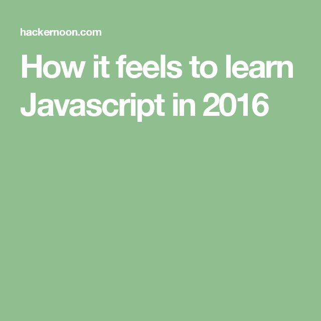 How it feels to learn Javascript in 2016