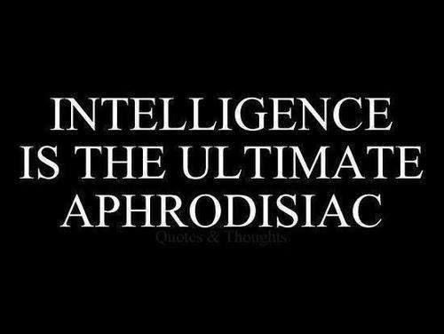 INTELLIGENCE IS THE ULTIMATE APHRODISIAC, This is a True for Me