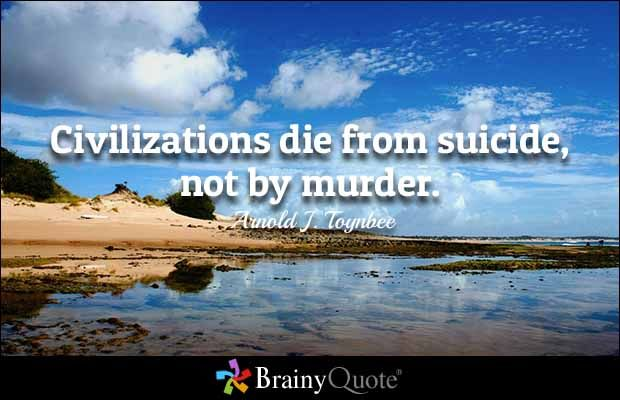 Civilizations die from suicide, not by murder. - Arnold J. Toynbee