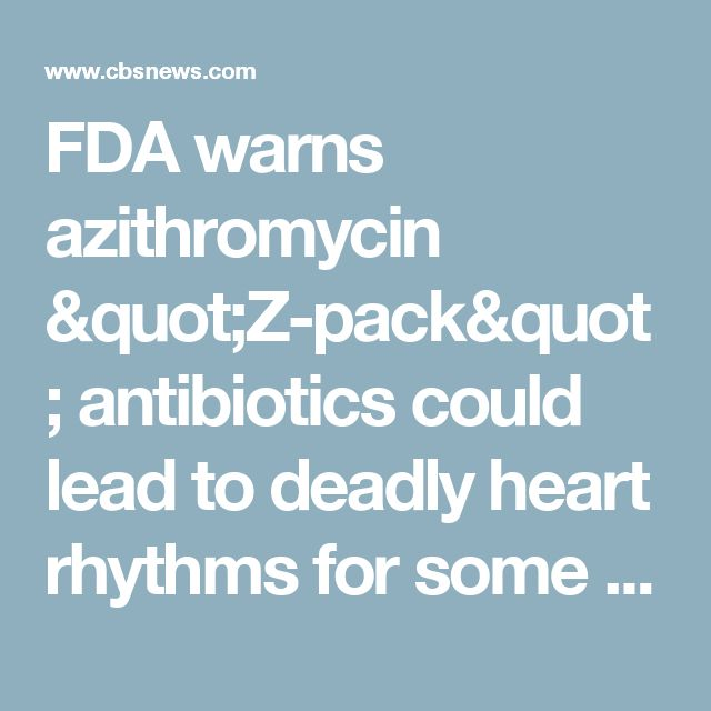 "FDA warns azithromycin ""Z-pack"" antibiotics could lead to deadly heart rhythms for some - CBS News"