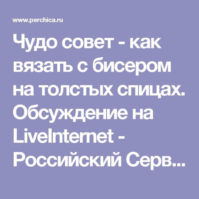 Чудо совет - как вязать с бисером на толстых спицах. Обсуждение на LiveInternet - Российский Сервис Онлайн-Дневников