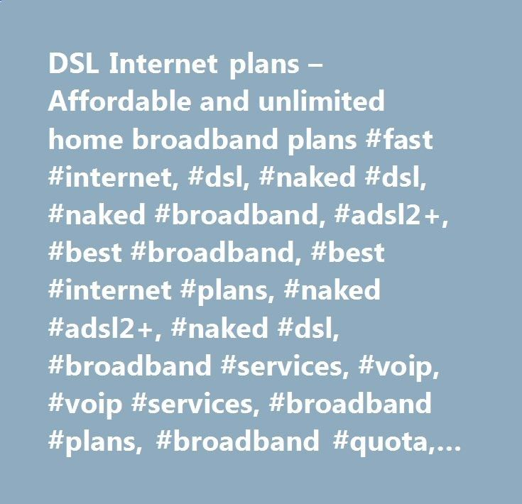 DSL Internet plans – Affordable and unlimited home broadband plans #fast #internet, #dsl, #naked #dsl, #naked #broadband, #adsl2 , #best #broadband, #best #internet #plans, #naked #adsl2 , #naked #dsl, #broadband #services, #voip, #voip #services, #broadband #plans, #broadband #quota, #adsl2  #speed, #phone #service, #large #downloads, #no #line #rental, #data #downloads, #save #on #bills,, #voip, #voip #provider, #voice #over #ip, #business #voip, #virtual #pbx, #business #phone #syst...