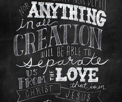 Nothing in all creation but our mere selves can separate us from the love of The Lord.