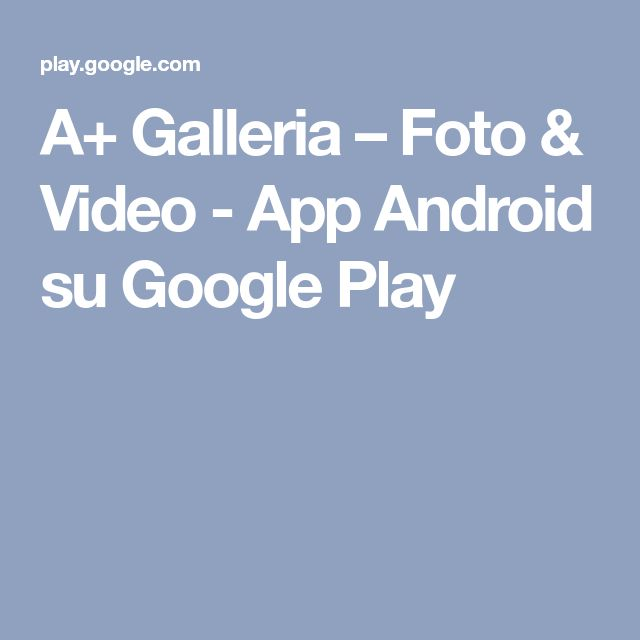 A+ Galleria – Foto & Video - App Android su Google Play