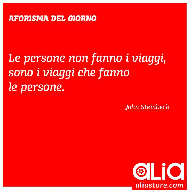 """""""Le persone non fanno i viaggi, sono i viaggi che fanno le persone.""""  John Steinbeck"""