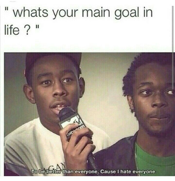 What's your main goal in life? To be better than everyone, coz I hate everyone ....this shit is deep man