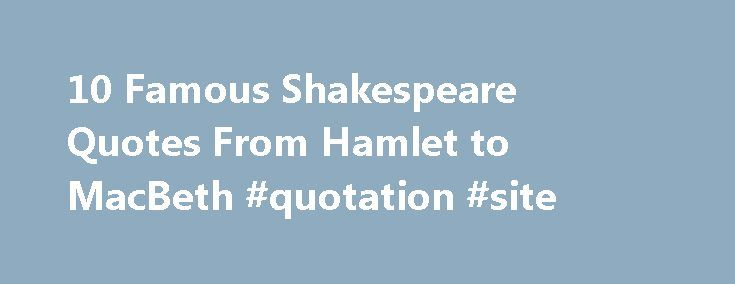 10 Famous Shakespeare Quotes From Hamlet to MacBeth #quotation #site http://quote.remmont.com/10-famous-shakespeare-quotes-from-hamlet-to-macbeth-quotation-site/  Famous Shakespeare Quotes Updated September 11, 2016. As this top 10 list of famous Shakespeare quotes reveals, Shakespeare was the most prolific poet and dramatist the Western world has ever seen. His plays and sonnets are some of the most quoted in literature and picking the top 10 famous Shakespeare quotes is no easy task! […]