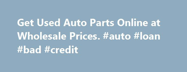 Get Used Auto Parts Online at Wholesale Prices. #auto #loan #bad #credit http://auto.nef2.com/get-used-auto-parts-online-at-wholesale-prices-auto-loan-bad-credit/  #auto parts for sale # Cheap Used Auto Parts For Sale on Most Cars and Trucks Start browsing thousands of auto parts used from U.S. auto salvage yards here. The huge online database of manufacturers that is represented takes all of the work out of researching components. It is better to pay less for cheap auto parts than to…
