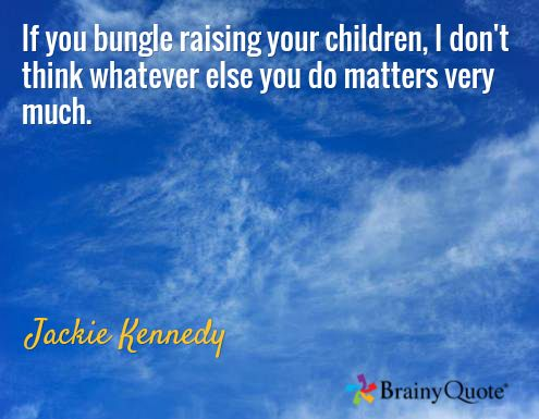 If you bungle raising your children, I don't think whatever else you do matters very much. / Jackie Kennedy