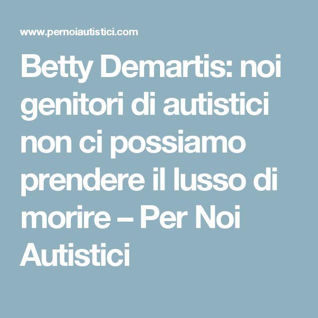 Betty Demartis: noi genitori di autistici non ci possiamo prendere il lusso di morire – Per Noi Autistici