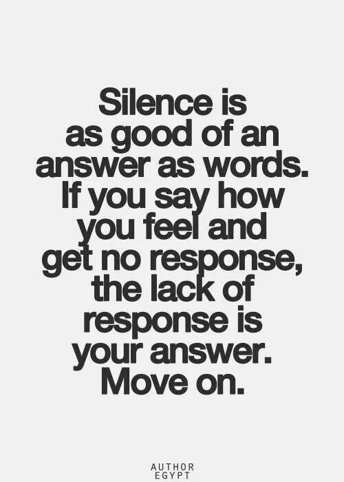 Silence is as good of an answer as words. If you say how you feel and get no response, the lack of response is your answer .Move on ... no answer is also an answer