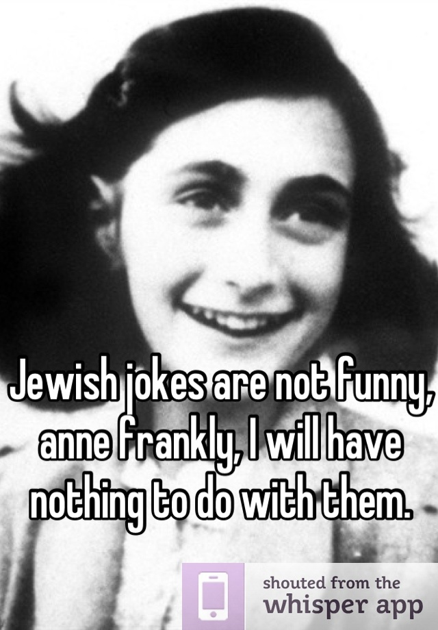 Jewish jokes are not funny, anne frankly, I will have ...