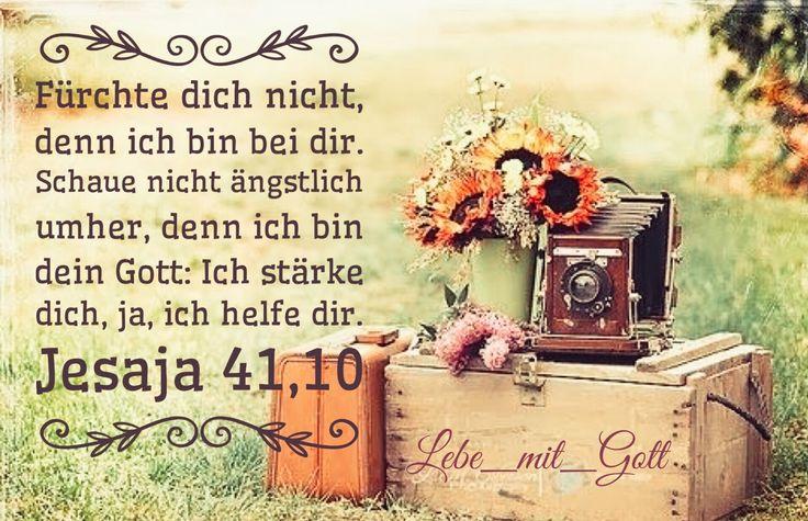 Fürchte dich nicht, denn ich bin bei dir. Schaue nicht ängstlich umher, denn ich bin dein Gott: Ich stärke dich, ja, ich helfe dir. Jesaja 41,10