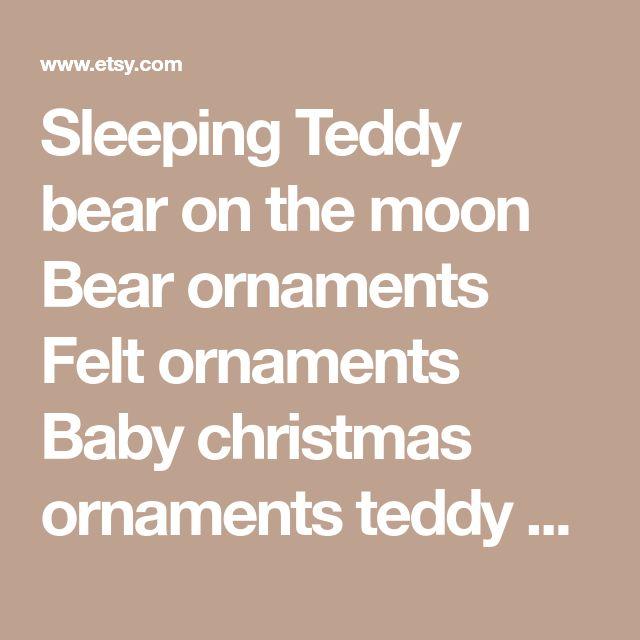Sleeping Teddy bear on the moon Bear ornaments Felt ornaments Baby christmas ornaments teddy bear toy baby felt decoration hanging decor