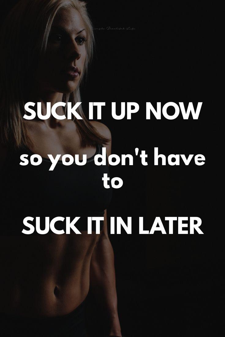 Suck it up now so you don't have to suck it in later.