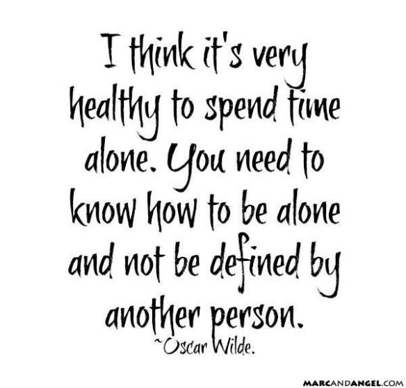 I think it`s very healthy to spend time alone. You need to