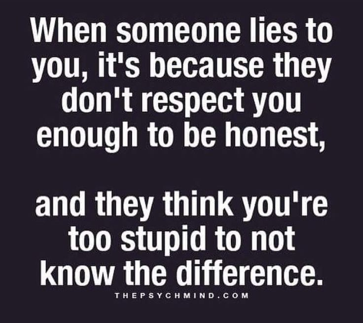 I can tolerate a lot of things in life but I can't stand a liar!