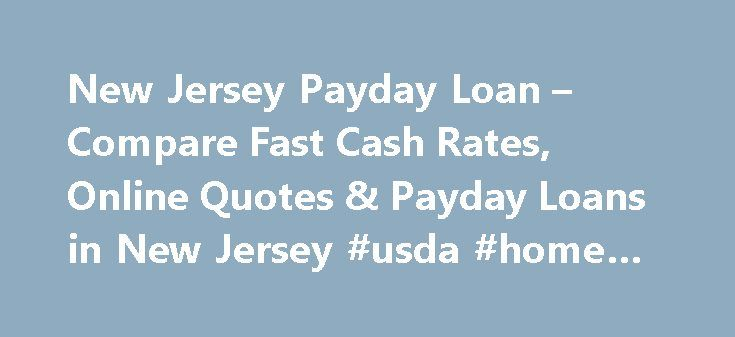 New Jersey Payday Loan – Compare Fast Cash Rates, Online Quotes & Payday Loans in New Jersey #usda #home #loans http://loan.remmont.com/new-jersey-payday-loan-compare-fast-cash-rates-online-quotes-payday-loans-in-new-jersey-usda-home-loans/  #payday loan lenders # New Jersey Payday Loans Though payday loans are not outlawed in New Jersey. the laws that apply to these lenders essentially keep them from operating in the state. The annual rate cap of 30 percent on small loans is too low to be…