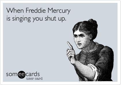 When Freddie Mercury is singing you shut up.