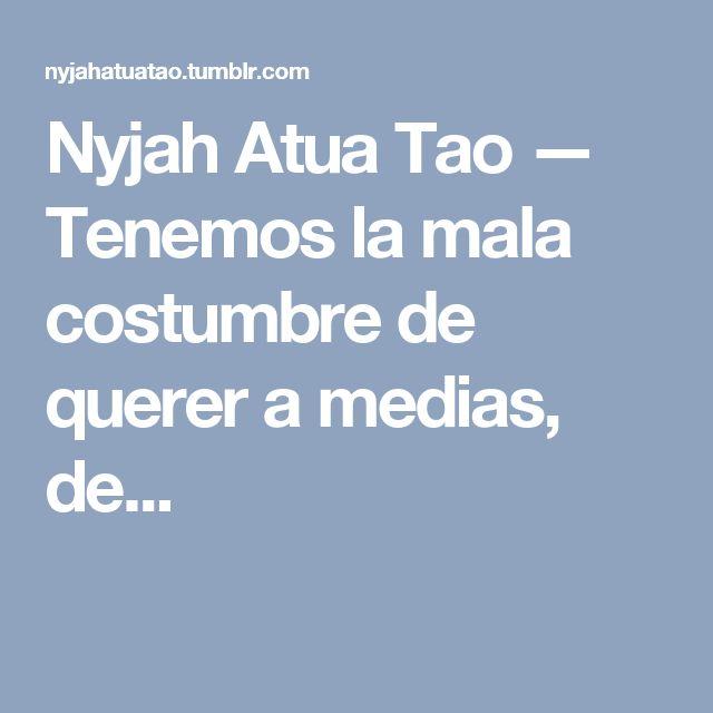 Nyjah Atua Tao — Tenemos la mala costumbre de querer a medias, de...