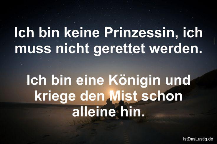 Ich bin keine Prinzessin, ich muss nicht gerettet werden.  Ich bin eine Königin und kriege den Mist schon alleine hin. ... gefunden auf https://www.istdaslustig.de/spruch/409/pi