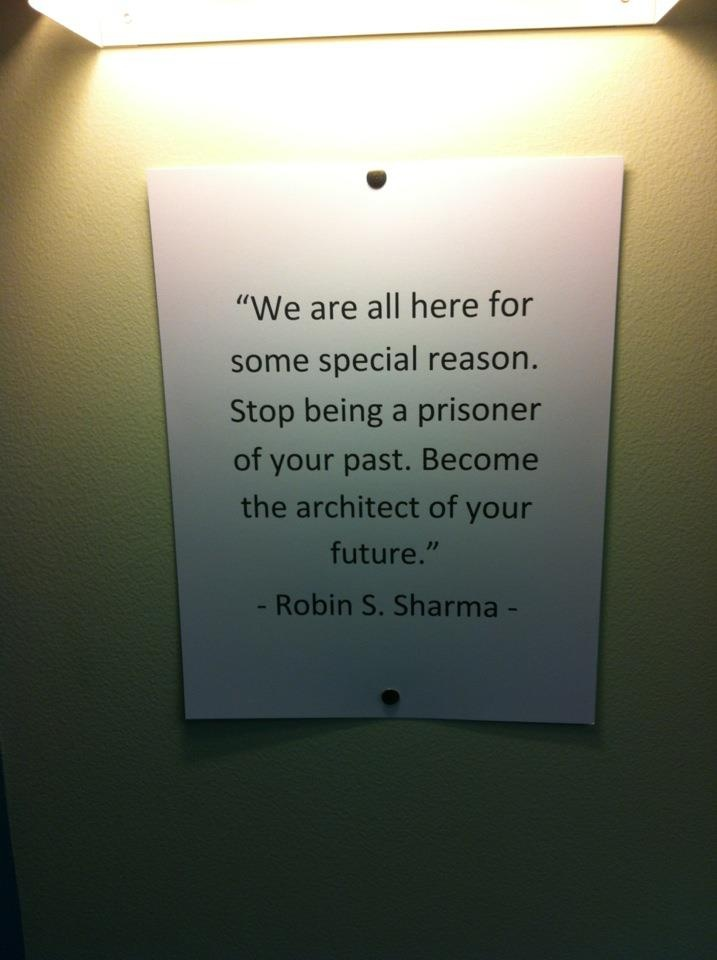We are all here for some special reason. Stop being a prisoner of your past. Become the architect of your future. ~ Robin S. Sharma