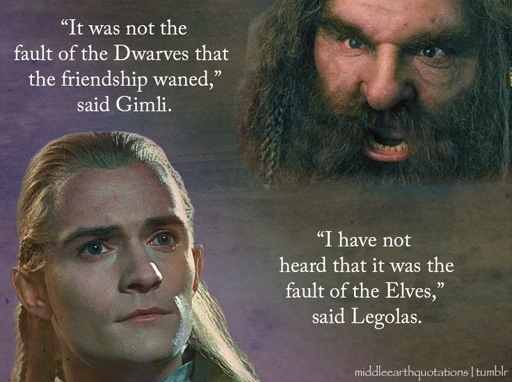 'I have heard both,' said Gandalf; 'and I will not give judgement now. But I beg you two, Legolas and Gimli, at least to be friends, and to help me.'   - Legolas and Gimli, The Fellowship of the Ring, Book II, A Journey in the Dark
