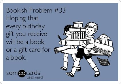 Bookish Problem #33 Hoping that every birthday gift you receive will be a book, or a gift card for a book.