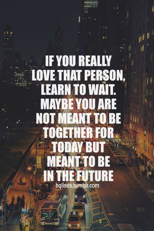 if you really love that person, learn to wait. Maybe you are not meant to be together for today but meant to be in the fututre.~hqlines.tumbir.com