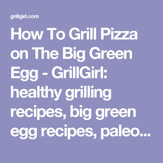 How To Grill Pizza on The Big Green Egg - GrillGirl: healthy grilling recipes, big green egg recipes, paleo recipes, low carb recipes, tailgating recipes, cast iron recipes, creative grilling recipes, BBQ recipes