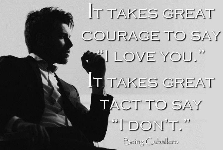 "It takes great courage to say ""I love you."" It takes great tact to say ""I don't."""