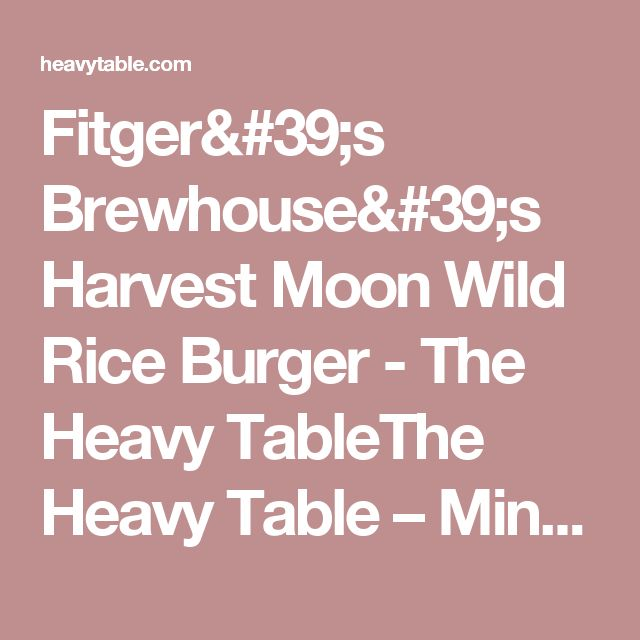 Fitger's Brewhouse's Harvest Moon Wild Rice Burger - The Heavy TableThe Heavy Table – Minneapolis-St. Paul and Upper Midwest Food Magazine