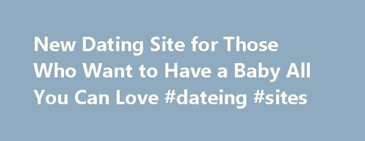 New Dating Site for Those Who Want to Have a Baby All You Can Love #dateing #sites http://dating.remmont.com/new-dating-site-for-those-who-want-to-have-a-baby-all-you-can-love-dateing-sites/  #baby dating site # New Dating Site for Those Who Want to Have a Baby New Dating Site for Those Who Want to Have a Baby, to Find a Co-Parent in the USA Coparents.com is an innovative social networking site … Continue reading →