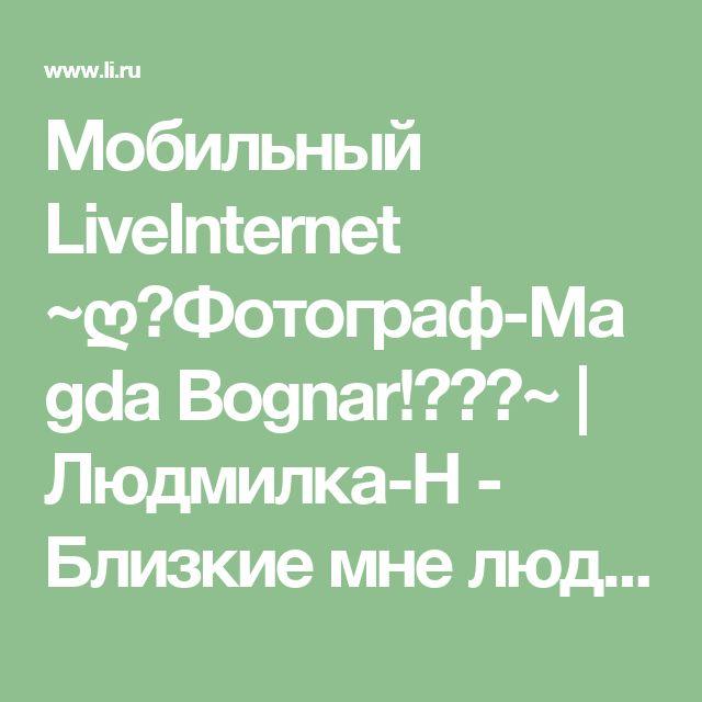 Мобильный LiveInternet ~ღ♥Фотограф-Magda Bognar!✿⊱╮~ | Людмилка-Н - Близкие мне люди у меня в мыслях. Любимые - в сердце. Дорогие - в молитвах. А кому-то повезло трижды |