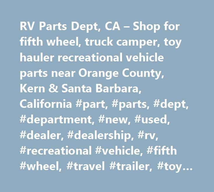 RV Parts Dept, CA – Shop for fifth wheel, truck camper, toy hauler recreational vehicle parts near Orange County, Kern & Santa Barbara, California #part, #parts, #dept, #department, #new, #used, #dealer, #dealership, #rv, #recreational #vehicle, #fifth #wheel, #travel #trailer, #toy #hauler, #truck #camper, #…