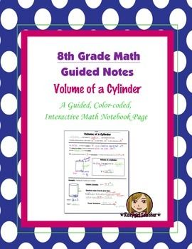 This is an 8th Grade Common Core guided, color-coded notebook page for the Interactive Math Notebook on the Volume of a Cylinder.Included is a color-coded diagram of a cylinder with academic vocabulary and the formula for the volume of a cylinder.  Included is a color-coded, step by step example problem applying the volume formula.