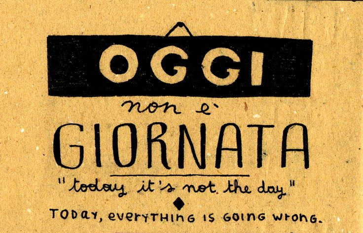 Oggi non è giornata = Today everything is going wrong (Lit: Today it's not the day)